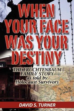 When Your Face Was Your Destiny: The Fruchtenbaum Family Story as told by Holocaust Survivors by David S. Turner